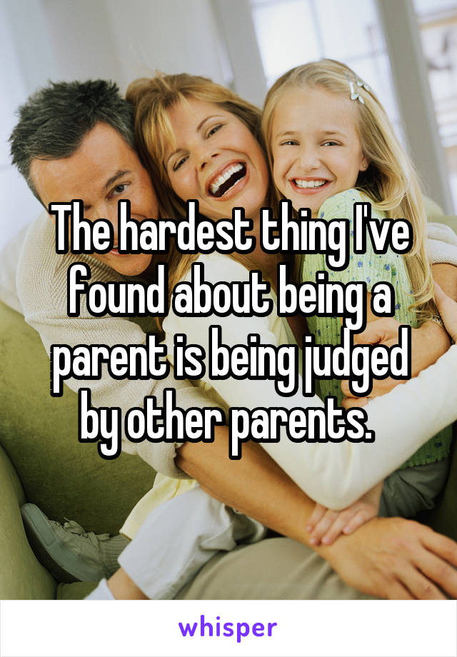 The hardest thing I've found about being a parent is being judged by other parents.
