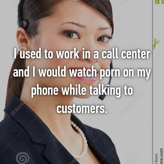 I used to work in a call center and I would watch porn on my phone while talking to customers.