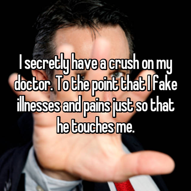 I secretly have a crush on my doctor. To the point that I fake illnesses and pains just so that he touches me.