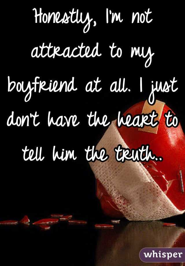 Honestly, I'm not attracted to my boyfriend at all. I just don't have the heart to tell him the truth..
