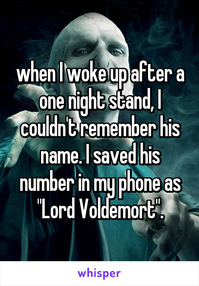 """when I woke up after a one night stand, I couldn't remember his name. I saved his number in my phone as """"Lord Voldemort""""."""