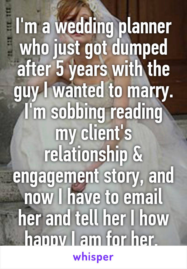 I'm a wedding planner who just got dumped after 5 years with the guy I wanted to marry. I'm sobbing reading my client's relationship & engagement story, and now I have to email her and tell her I how happy I am for her.