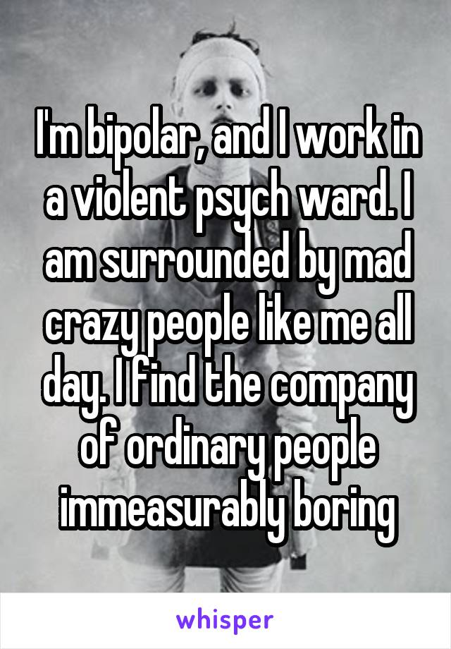 I'm bipolar, and I work in a violent psych ward. I am surrounded by mad crazy people like me all day. I find the company of ordinary people immeasurably boring