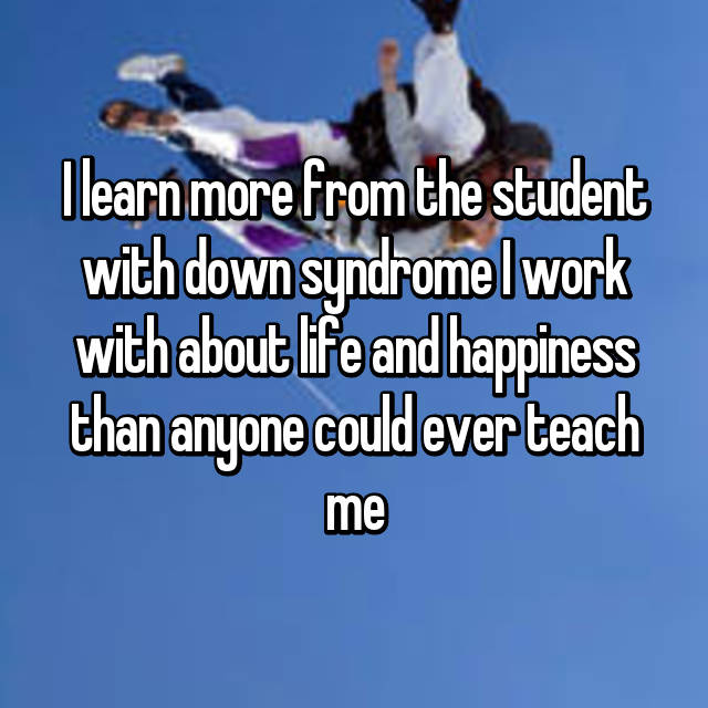 I learn more from the student with down syndrome I work with about life and happiness than anyone could ever teach me