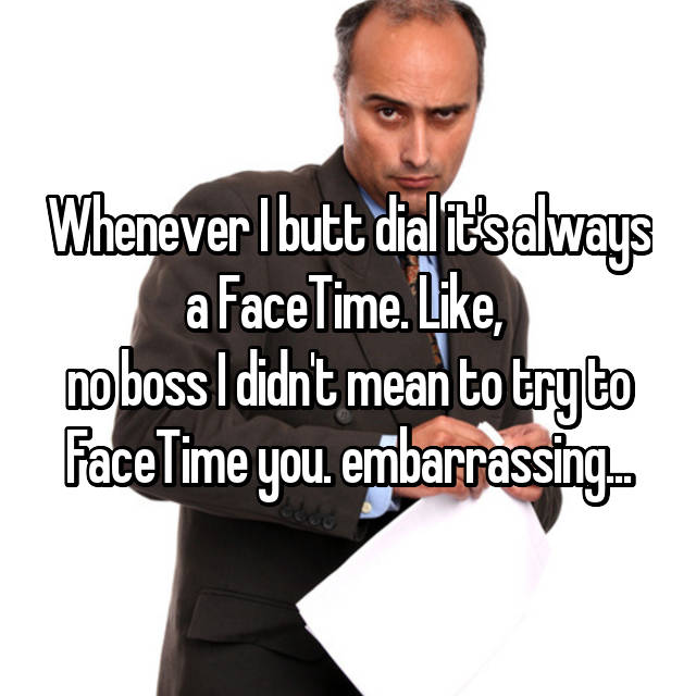 Whenever I butt dial it's always a FaceTime. Like,  no boss I didn't mean to try to FaceTime you. embarrassing...