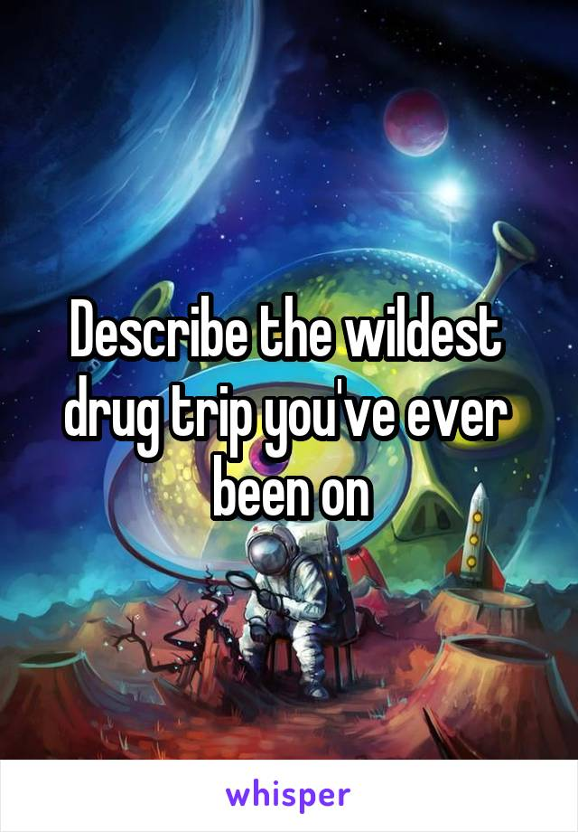 Describe the wildest  drug trip you've ever  been on