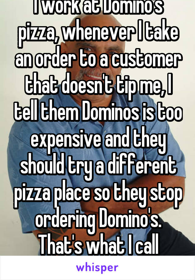 I work at Domino's pizza, whenever I take an order to a customer that doesn't tip me, I tell them Dominos is too expensive and they should try a different pizza place so they stop ordering Domino's. That's what I call Quality Control! ;)