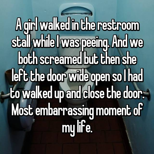 A girl walked in the restroom stall while I was peeing. And we both screamed but then she left the door wide open so I had to walked up and close the door. Most embarrassing moment of my life.