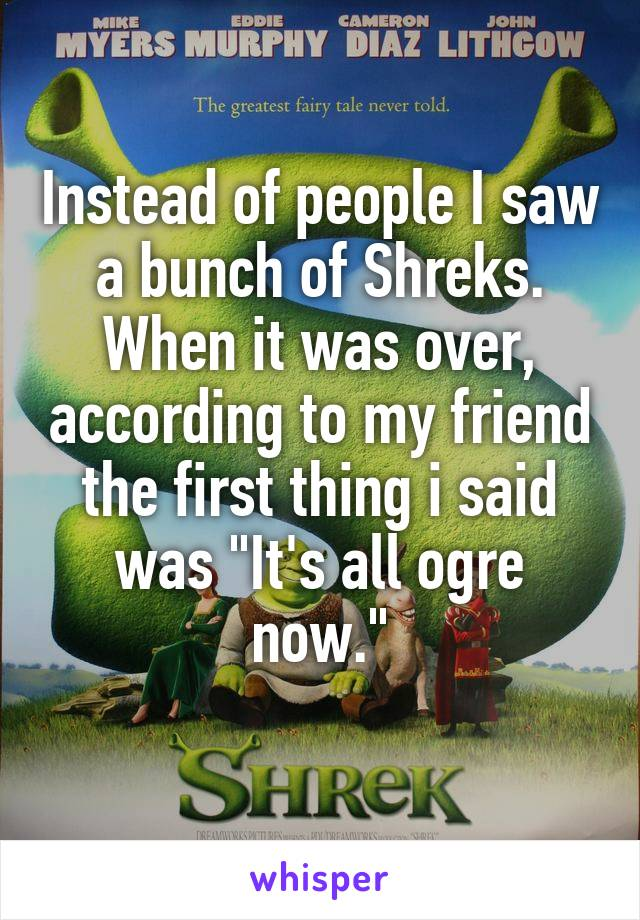 """Instead of people I saw a bunch of Shreks. When it was over, according to my friend the first thing i said was """"It's all ogre now."""""""