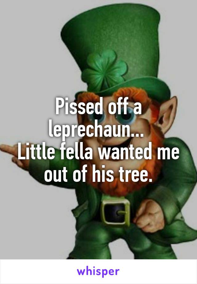 Pissed off a leprechaun...  Little fella wanted me out of his tree.