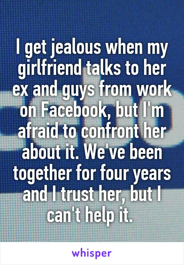 I get jealous when my girlfriend talks to her ex and guys from work on Facebook, but I'm afraid to confront her about it. We've been together for four years and I trust her, but I can't help it.