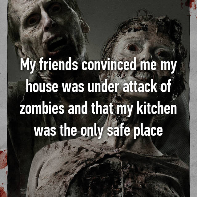 My friends convinced me my house was under attack of zombies and that my kitchen was the only safe place