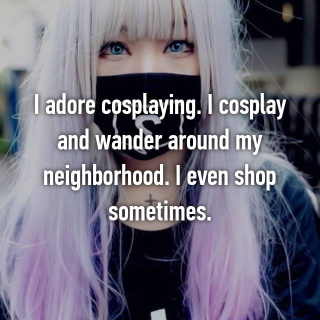 I adore cosplaying. I cosplay and wander around my neighborhood. I even shop sometimes.