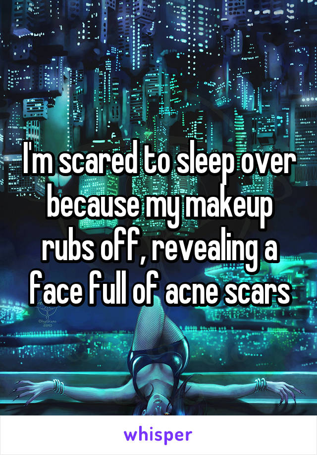 I'm scared to sleep over because my makeup rubs off, revealing a face full of acne scars
