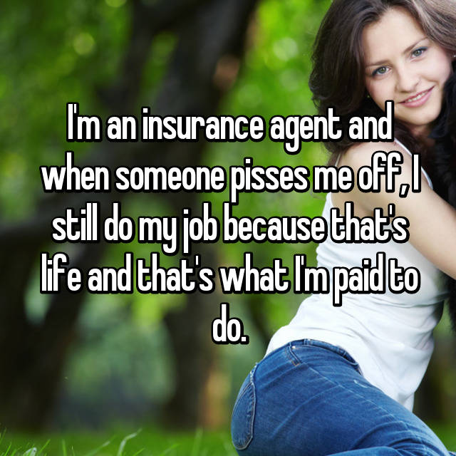 I'm an insurance agent and when someone pisses me off, I still do my job because that's life and that's what I'm paid to do.