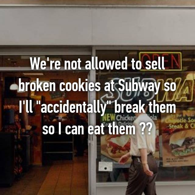 "We're not allowed to sell broken cookies at Subway so I'll ""accidentally"" break them so I can eat them "