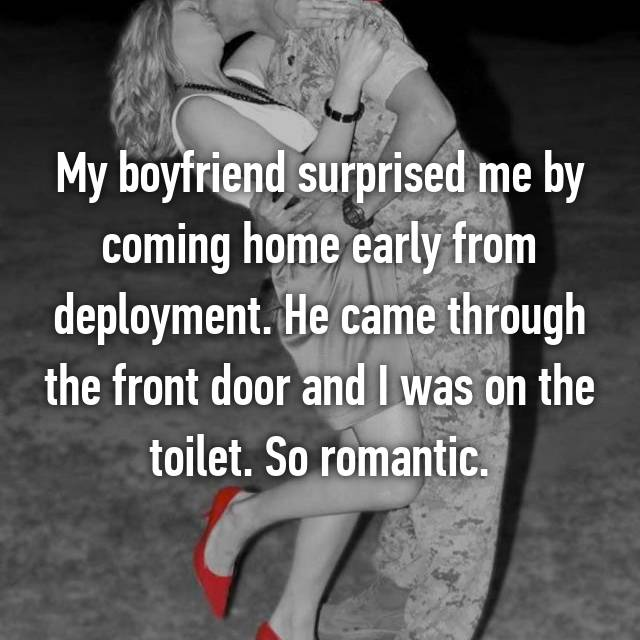 My boyfriend surprised me by coming home early from deployment. He came through the front door and I was on the toilet. So romantic.