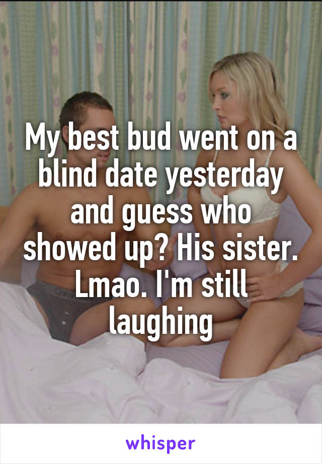 My best bud went on a blind date yesterday and guess who showed up? His sister. Lmao. I'm still laughing