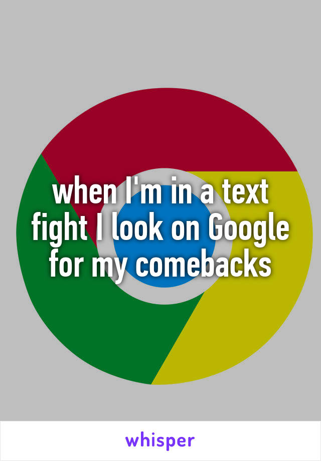 when I'm in a text fight I look on Google for my comebacks