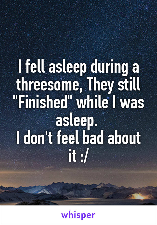 """I fell asleep during a threesome, They still """"Finished"""" while I was asleep.  I don't feel bad about it :/"""