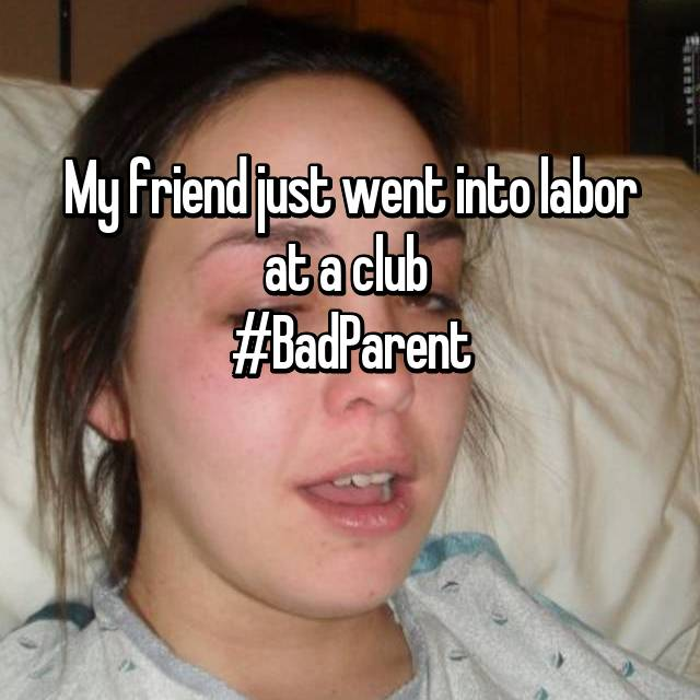 My friend just went into labor at a club  #BadParent