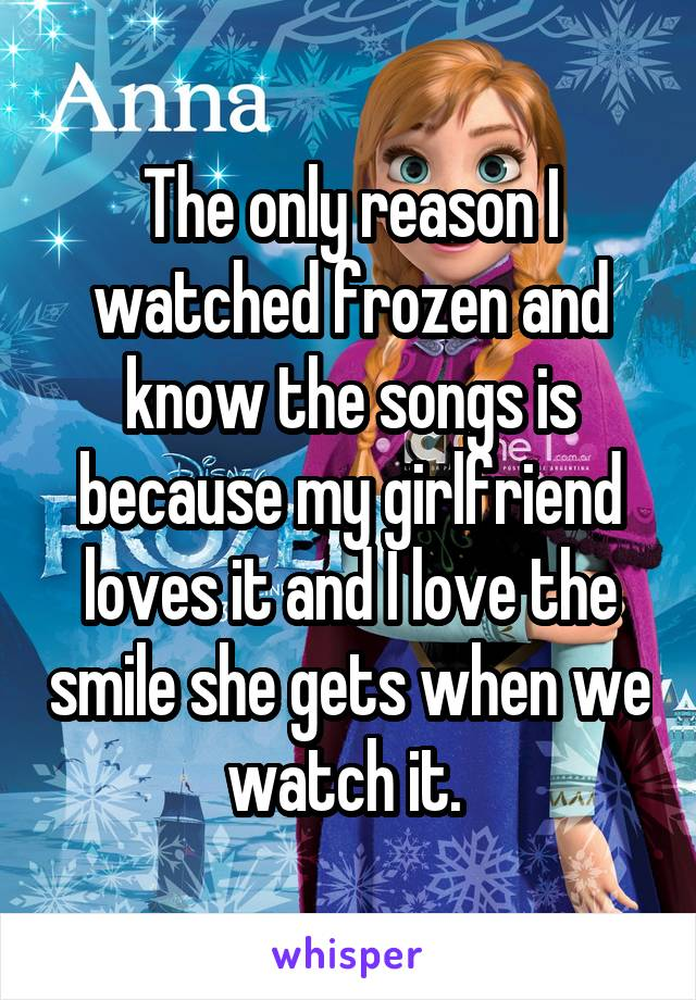 The only reason I watched frozen and know the songs is because my girlfriend loves it and I love the smile she gets when we watch it.