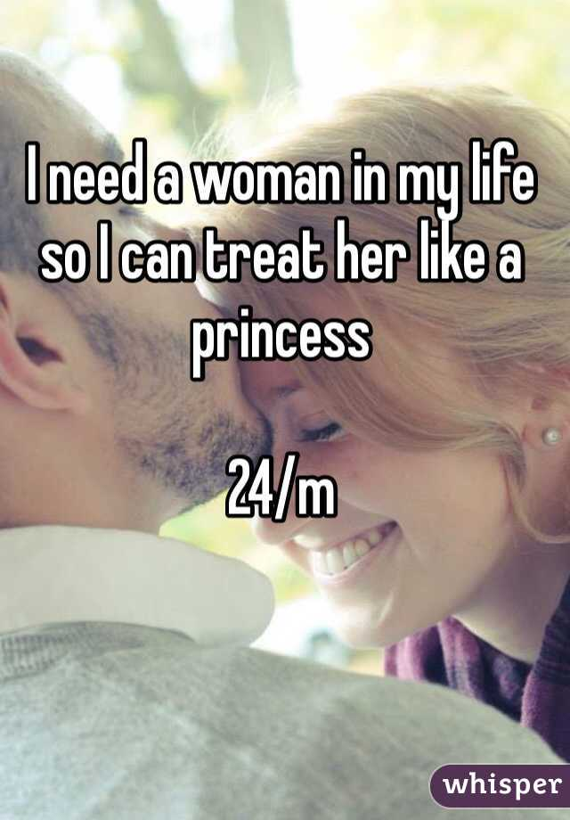 I need a woman in my life so I can treat her like a princess  24/m