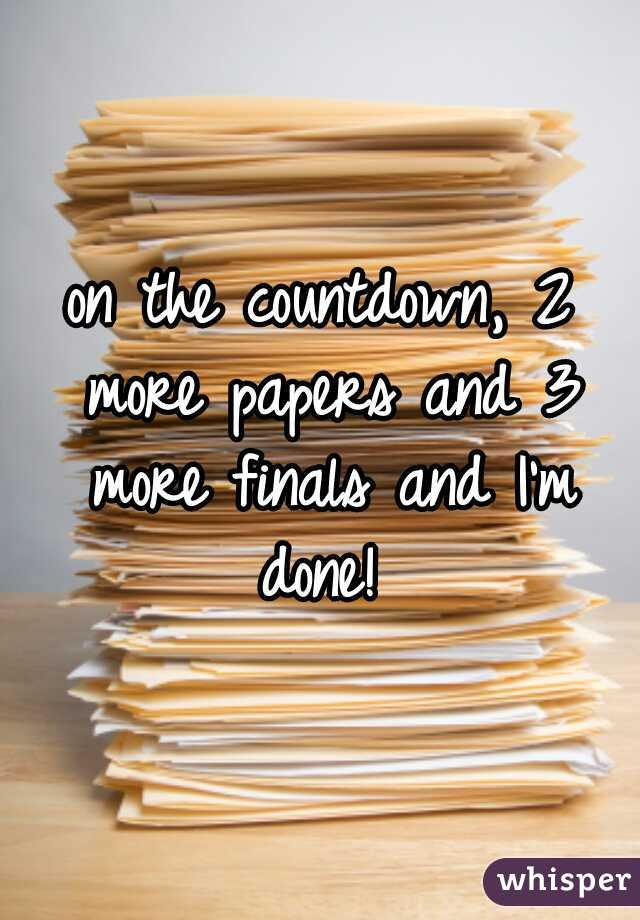 on the countdown, 2 more papers and 3 more finals and I'm done!