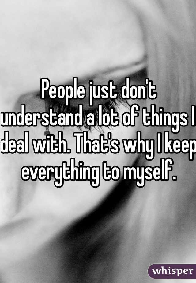People just don't understand a lot of things I deal with. That's why I keep everything to myself.