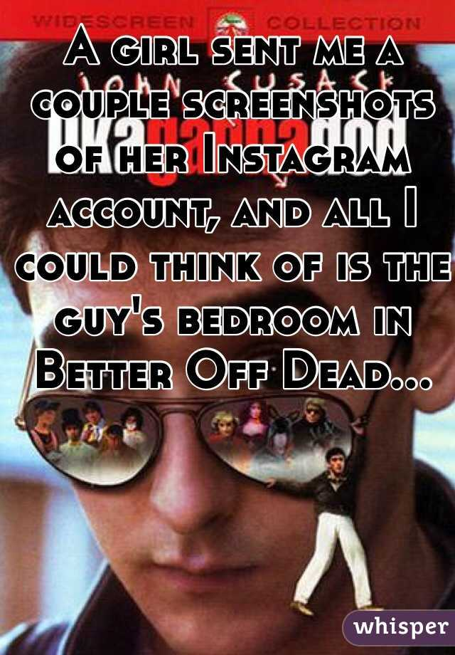 A girl sent me a couple screenshots of her Instagram account, and all I could think of is the guy's bedroom in Better Off Dead...