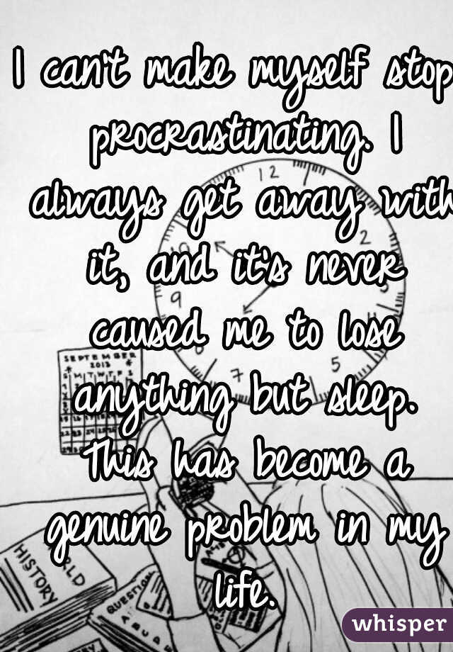 I can't make myself stop procrastinating. I always get away with it, and it's never caused me to lose anything but sleep. This has become a genuine problem in my life.