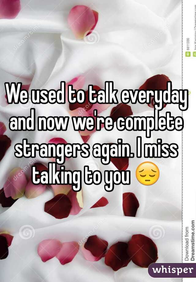 We used to talk everyday and now we're complete strangers again. I miss talking to you 😔