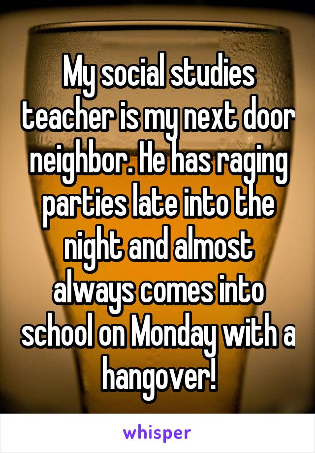 My social studies teacher is my next door neighbor. He has raging parties late into the night and almost always comes into school on Monday with a hangover!