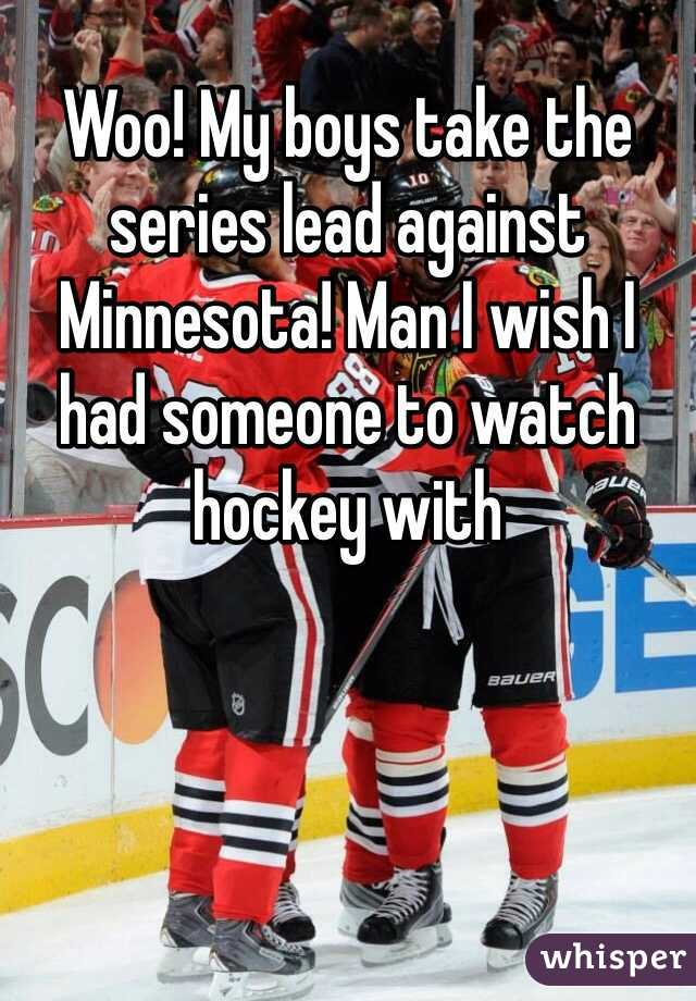 Woo! My boys take the series lead against Minnesota! Man I wish I had someone to watch hockey with