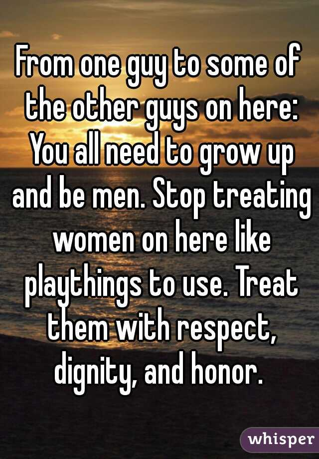 From one guy to some of the other guys on here: You all need to grow up and be men. Stop treating women on here like playthings to use. Treat them with respect, dignity, and honor.