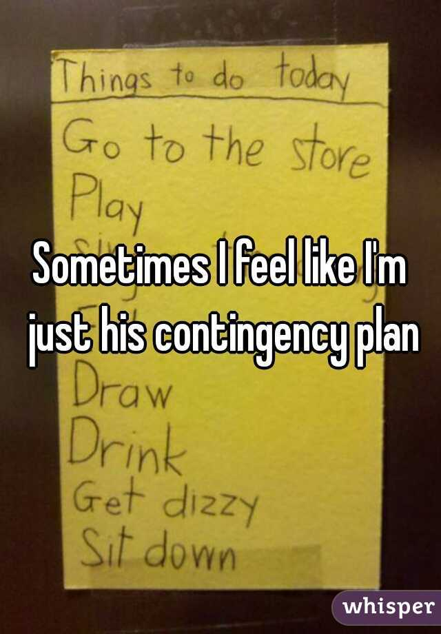 Sometimes I feel like I'm just his contingency plan