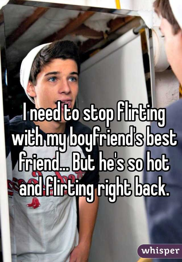 I need to stop flirting with my boyfriend's best friend... But he's so hot and flirting right back.