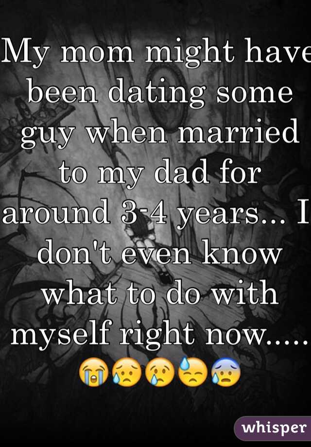 My mom might have been dating some guy when married to my dad for around 3-4 years... I don't even know what to do with myself right now..... 😭😥😢😓😰
