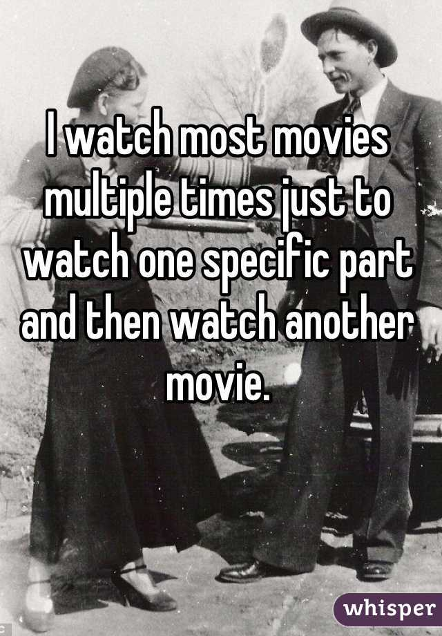I watch most movies multiple times just to watch one specific part and then watch another movie.