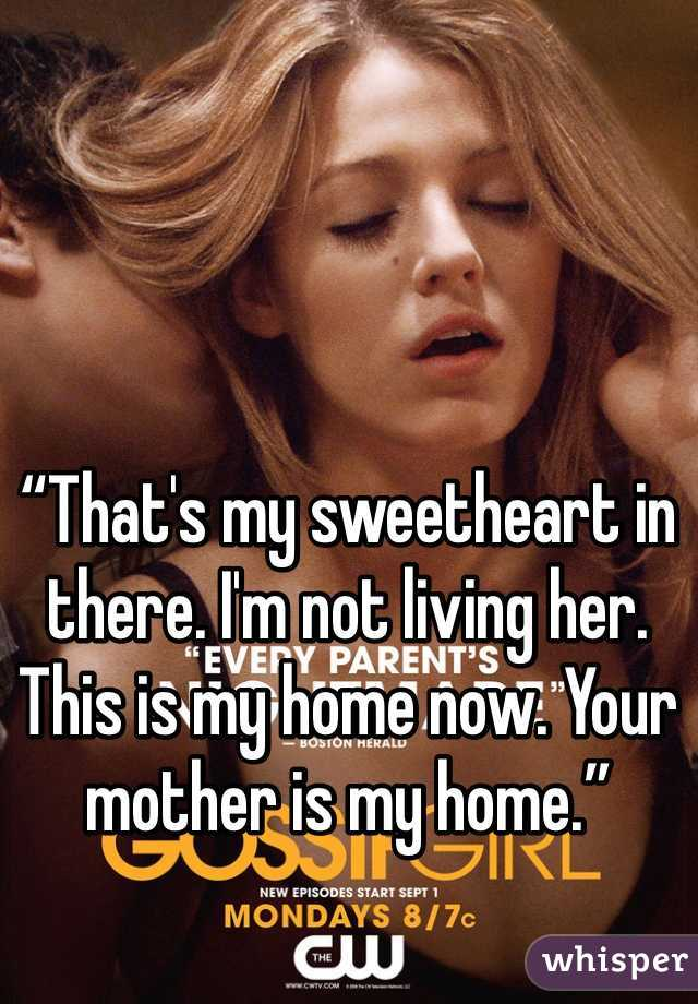 """""""That's my sweetheart in there. I'm not living her. This is my home now. Your mother is my home."""""""