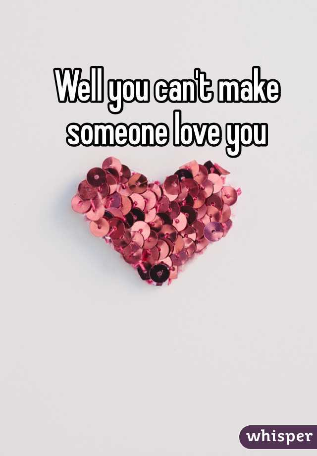 Well you can't make someone love you