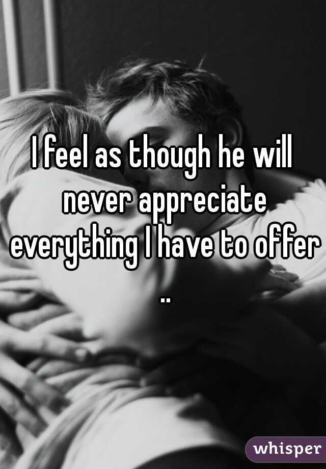 I feel as though he will never appreciate everything I have to offer ..