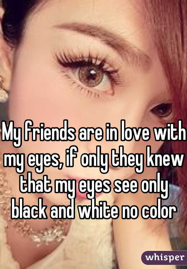 My friends are in love with my eyes, if only they knew that my eyes see only black and white no color