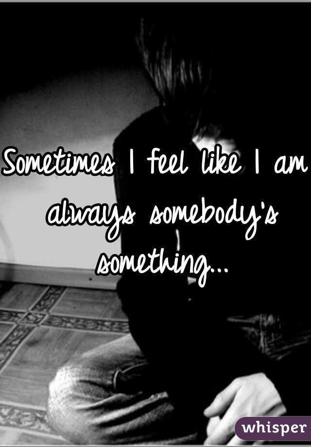 Sometimes I feel like I am always somebody's something...