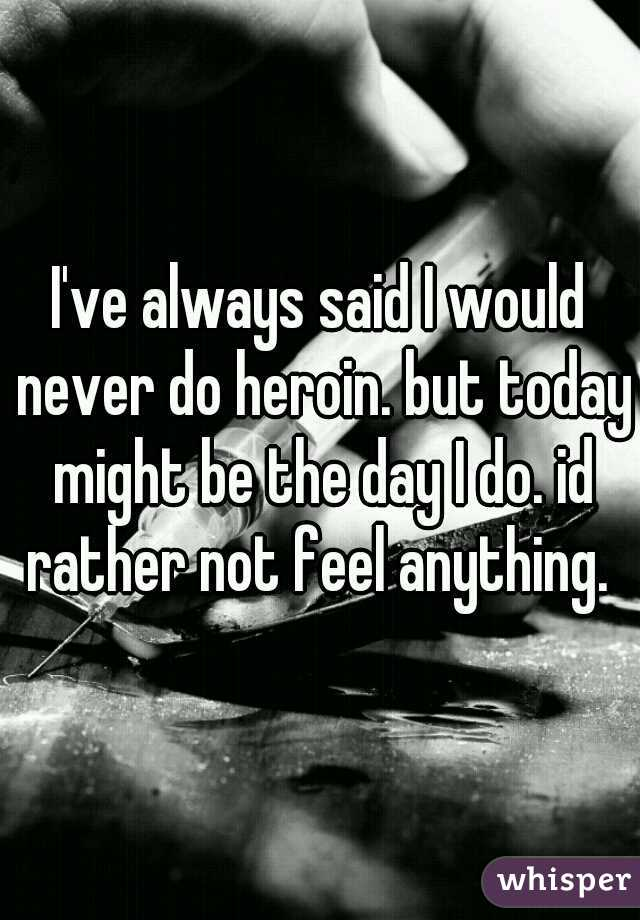 I've always said I would never do heroin. but today might be the day I do. id rather not feel anything.