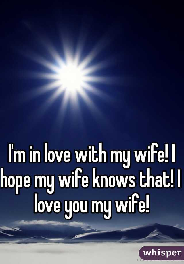 I'm in love with my wife! I hope my wife knows that! I love you my wife!