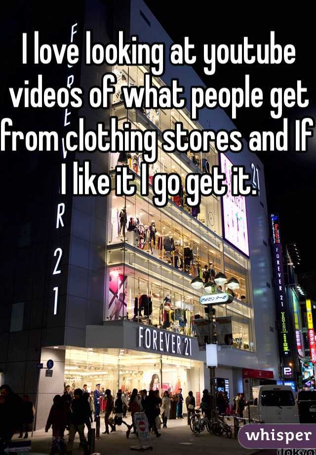 I love looking at youtube videos of what people get from clothing stores and If I like it I go get it.