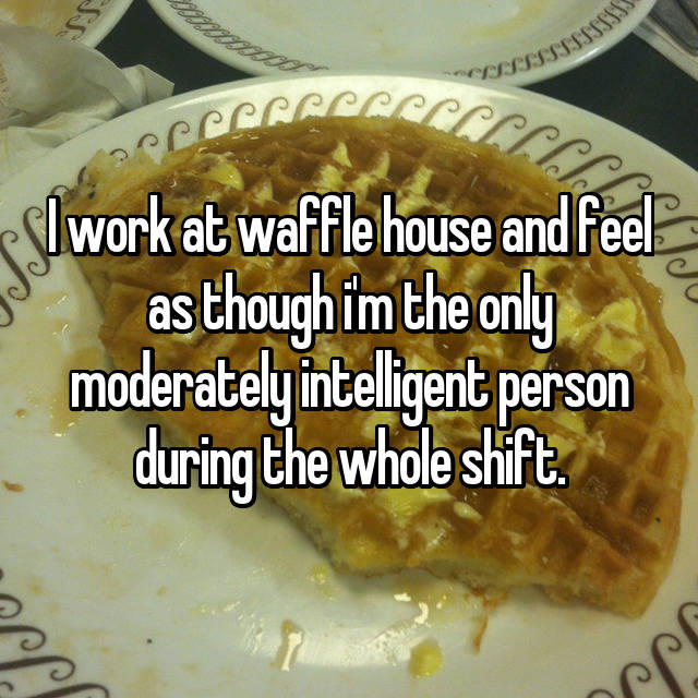 I work at waffle house and feel as though i'm the only moderately intelligent person during the whole shift.