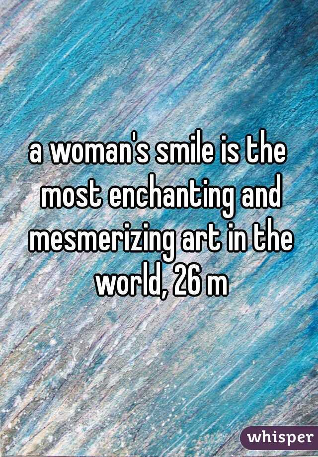 a woman's smile is the most enchanting and mesmerizing art in the world, 26 m