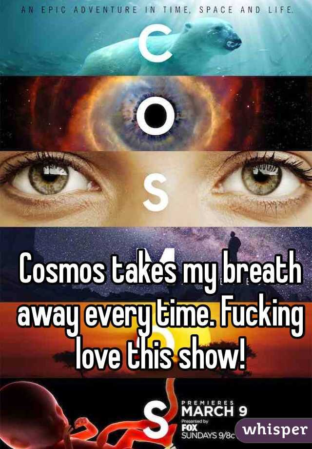 Cosmos takes my breath away every time. Fucking love this show!